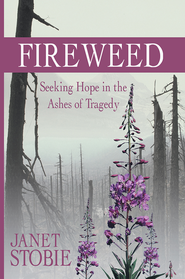 Fireweed: Seeking Hope in the Ashes of Tragedy - eBook  -     By: Janet Stobie
