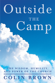 Outside the Camp: The Wisdom, Humility, and Power of the Church - eBook  -     By: Colin Brown