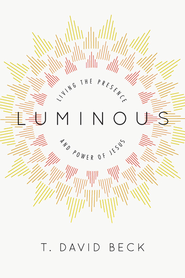 Luminous: Living the Presence and Power of Jesus - eBook  -     By: T. David Beck