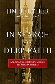 In Search of Deep Faith: A Pilgrimage into the Beauty, Goodness and Heart of Christianity - eBook  -     By: Jim Belcher