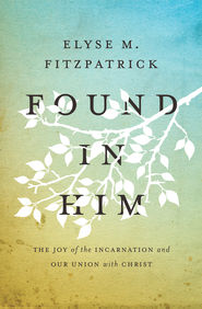 Found in Him: The Joy of the Incarnation and Our Union with Christ - eBook  -     By: Elyse M. Fitzpatrick