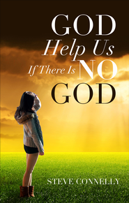 God Help Us If There Is No God - eBook  -     By: Steve Connelly