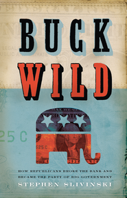 Buck Wild: How Republicans Broke the Bank and Became the Party of Big Government - eBook  -     By: Stephen A. Slivinski