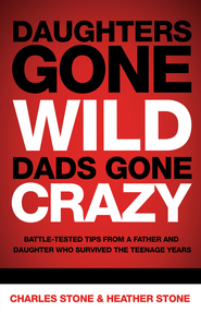 Daughters Gone Wild, Dads Gone Crazy: Battle-Tested Tips From a Father and Daughter Who Survived the Teenage Years - eBook  -     By: Charles Stone, Heather Stone