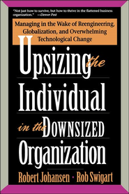 Upsizing the Individual in the Downsized Corporation: Managing in the Wake of Reengineering, Globalization,  -     By: Robert Johansen, Rob Swigart