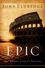 Epic: The Story God Is Telling and the Role That Is Yours to Play - eBook  -     By: John Eldredge