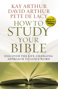 How to Study Your Bible: Discover the Life-Changing Approach to God's Word - eBook  -     By: Kay Arthur, David Arthur, Pete De Lacy