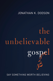The Unbelievable Gospel: Say Something Worth Believing - eBook  -     By: Jonathan Dodson
