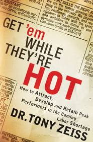 Get 'em While They're Hot: How to Attract, Develop, and Retain Peak Performers in the Coming Labor Shortage - eBook  -     By: Tony Zeiss