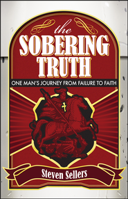 The Sobering Truth: One Mans Journey From Failure to Faith  -     By: Steven Sellers