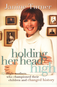 Holding Her Head High: Inspiration from 12 Single Mothers Who Championed Their Children and Changed History - eBook  -     By: Janine Turner