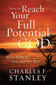 How to Reach Your Full Potential for God: Never Settle for Less Than His Best - eBook  -     By: Charles F. Stanley
