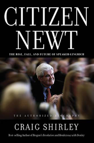 Citizen Newt: The Rise, Fall, and Future of Speaker Gingrich  -     By: Craig Shirley
