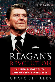 Reagan's Revolution: The Untold Story of the Campaign That Started It All - eBook  -     By: Craig Shirley