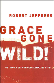 Grace Gone Wild!: Getting a Grip on God's Amazing Gift  -     By: Robert Jeffress