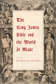 The King James Bible and the World It Made  -     Edited By: David Lyle Jeffrey     By: Edited by David Lyle Jeffrey