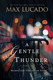 A Gentle Thunder: Hearing God Through the Storm -eBook  -     By: Max Lucado