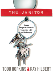 The Janitor: How an Unexpected Friendship Transformed a CEO and His Company - eBook  -     By: Todd Hopkings, Ray Hilbert
