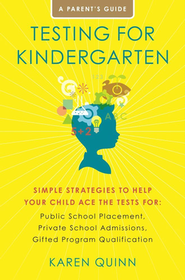 Testing for Kindergarten: Simple Strategies to Help Your Child Ace the Tests for: Public School Placement, Private School Admissions, Gifted Program Qualification  -     By: Karen Quinn