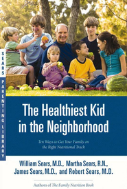 The Healthiest Kid in The Neighborhood: Ten Ways to Get Your Family on The Right Nutritional Track  -     By: William Sears, Martha Sears, James Sears, Robert Sears