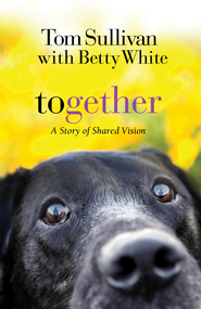 Together: A Story of Shared Vision - eBook  -     By: Tom Sullivan, Betty White