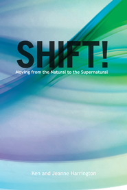 Shift!: Moving From the Natural to the Supernatural - eBook  -     By: Ken Harrington, Jeanne Harrington