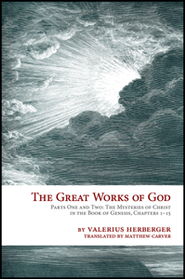 The Great Works of God Part One and Two: The Mysteries of Christ in The Book of Genesis, Chapter 1-15  -     By: Valerius Herberger