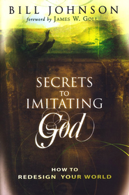Secrets to Imitating God: How to Redesign Your World - eBook  -     By: Bill Johnson