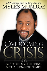 Overcoming Crisis: The Secrets to Thriving in Challenging Times - eBook  -     By: Myles Munroe