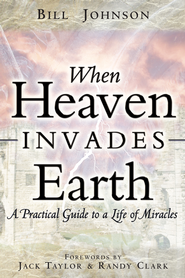 When Heaven Invades Earth: A Practical Guide to a Life of Miracles - eBook  -     By: Bill Johnson