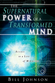 Supernatural Power of a Transformed Mind: Access to a Life of Miracles - eBook  -     By: Bill Johnson