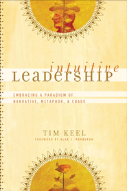 Intuitive Leadership: Embracing a Paradigm of Narrative, Metaphor, and Chaos - eBook  -     By: Tim Keel