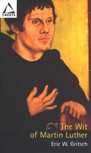 The Wit of Martin Luther: Distinguishing Mark of Christian Freedom  -     By: Eric W. Gritsch