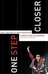 One Step Closer: Why U2 Matters to Those Seeking God - eBook  -     By: Christian Scharen