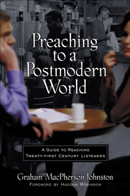 Preaching to a Postmodern World: A Guide to Reaching Twenty-first Century Listeners - eBook  -     By: Graham Johnston