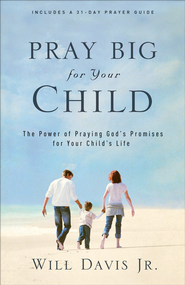 Pray Big for Your Child: The Power of Praying God's Promises for Your Child's Life - eBook  -     By: Will Davis Jr.