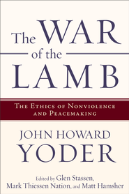 War of the Lamb, The: The Ethics of Nonviolence and Peacemaking - eBook  -     By: John Howard Yoder, Glen Stassen, Mark Thiessen Nation