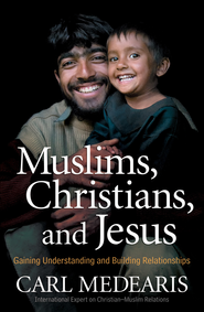 Muslims, Christians, and Jesus: Gaining Understanding and Building Relationships - eBook  -     By: Carl Medearis