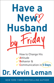 Have a New Husband by Friday: How to Change His Attitude, Behavior & Communication in 5 Days - eBook  -     By: Dr. Kevin Leman