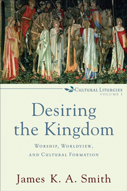 Desiring the Kingdom: Worship, Worldview, and Cultural Formation - eBook  -     By: James K.A. Smith