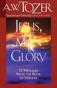 Jesus: Our Man in Glory   -     By: A.W. Tozer