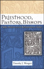 Priesthood, Pastors, Bishops: Public Ministry for the Reformation & Today  -     By: Timothy J. Wengert