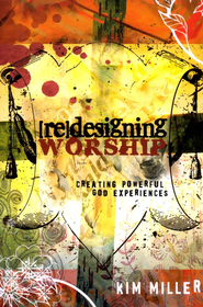 Redesigning Worship: Creating Powerful God Experiences  -     By: Kim Miller