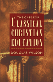 The Case for Classical Christian Education - eBook  -     By: Douglas Wilson