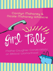 Girl Talk: Mother-Daughter Conversations on Biblical Womanhood - eBook  -     By: Carolyn Mahaney, Nicole Whitacre