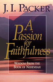 A Passion for Faithfulness: Wisdom From the Book of Nehemiah - eBook  -     By: J.I. Packer