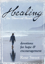Healing the Divorced Heart : Devotions for Hope & Encouragement  -     By: Rose Sweet
