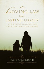 His Loving Law, Our Lasting Legacy: Living the Ten Commandments and Giving Them to Our Children - eBook  -     By: Jani Ortlund