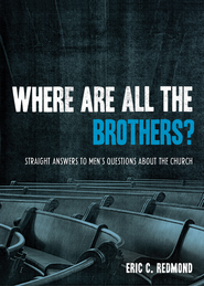 Where Are All the Brothers?: Straight Answers to Men's Questions about the Church - eBook  -     By: Eric C. Redmond