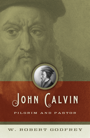 John Calvin: Pilgrim and Pastor - eBook  -     By: W. Robert Godfrey